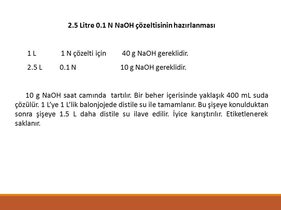 2.5 Litre 0.1 N NaOH çözeltisinin hazırlanması 1 L 1 N çözelti için 40 g NaOH gereklidir. 2.5 L 0.1 N 10 g NaOH gereklidir. 10 g NaOH saat camında tar