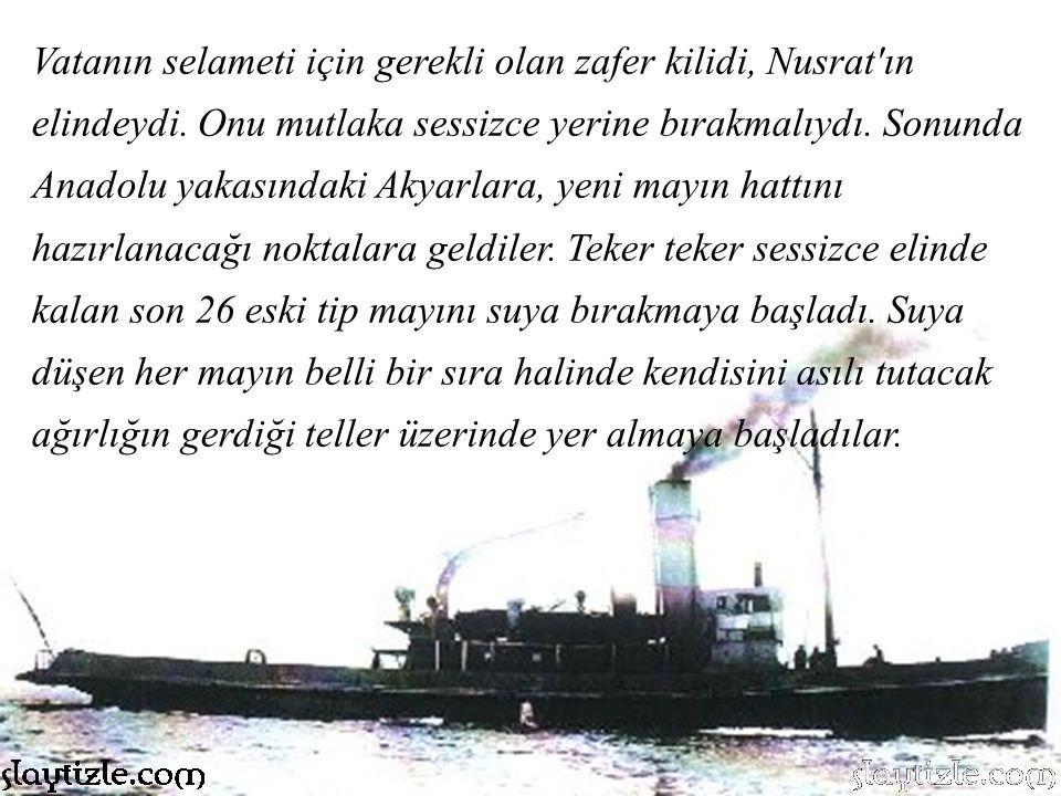 Daha yakınlarda devriyeye çıkmış düşman gemilerinin projektör ve ışıldakları zaman Nusrat'ın olduğu kıyının karşısını noktalamaktaydı. Son kontroller
