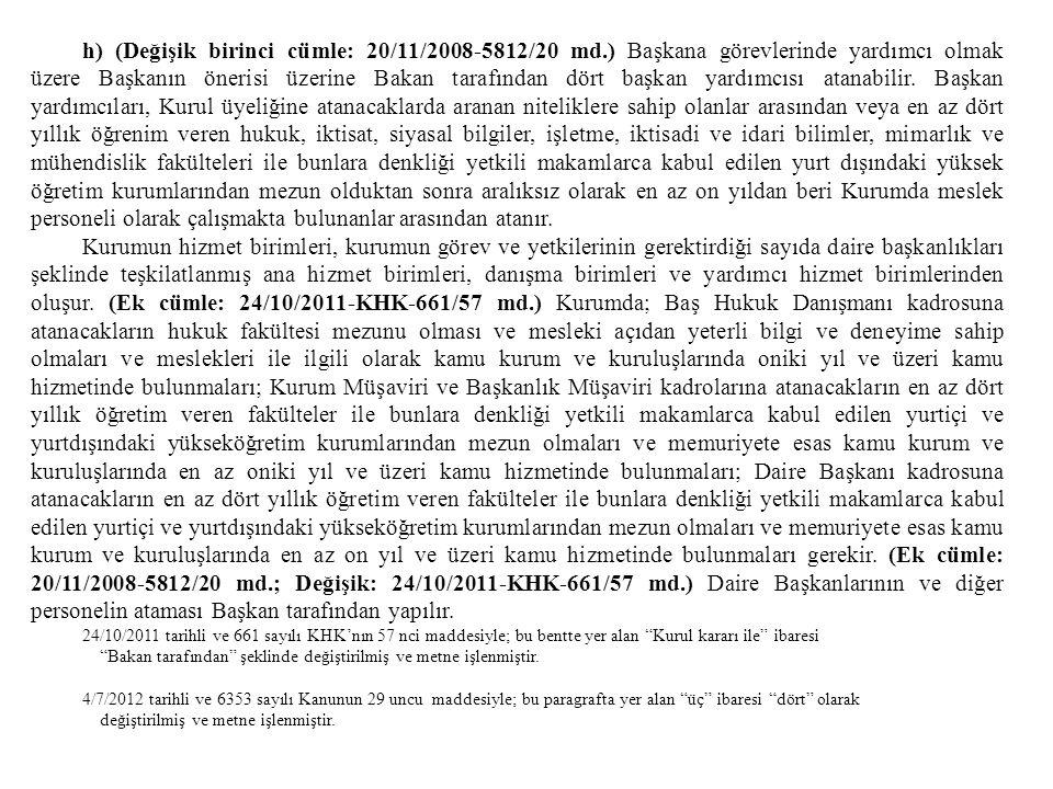 h) (Değişik birinci cümle: 20/11/2008-5812/20 md.) Başkana görevlerinde yardımcı olmak üzere Başkanın önerisi üzerine Bakan tarafından dört başkan yar