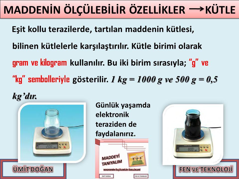 1 kg = 1000 g ve 500 g = 0,5 kg'dır. Eşit kollu terazilerde, tartılan maddenin kütlesi, bilinen kütlelerle karşılaştırılır. Kütle birimi olarak gram v