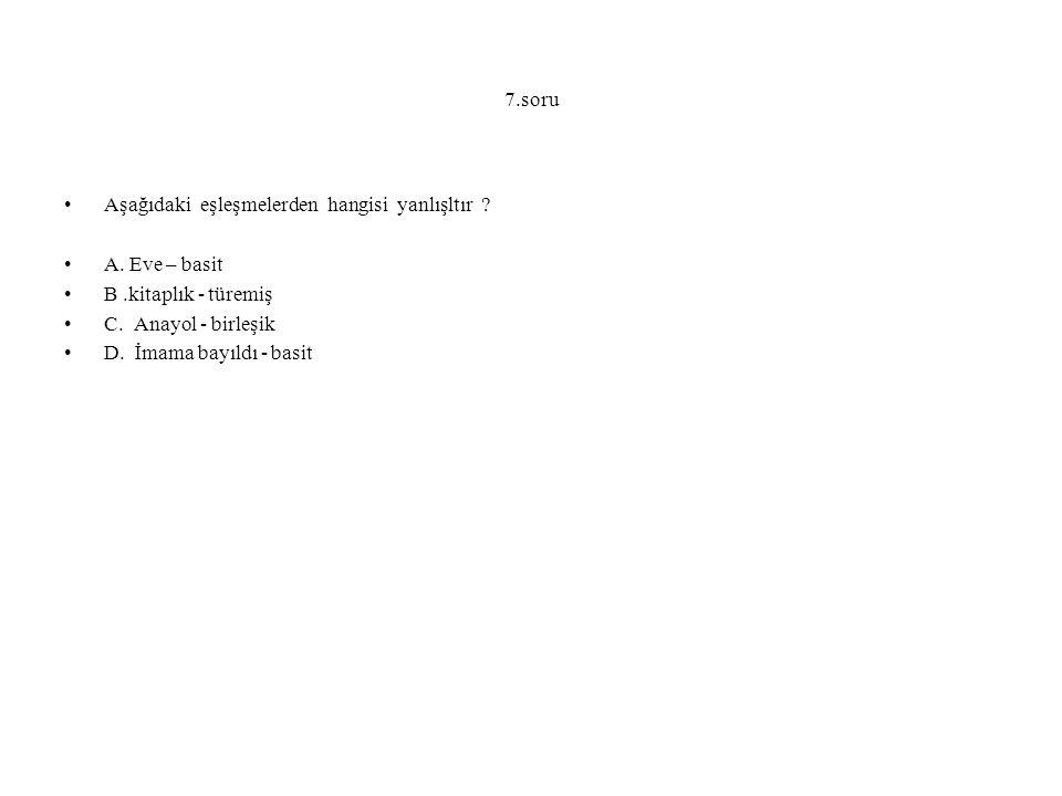 7.soru Aşağıdaki eşleşmelerden hangisi yanlışltır ? A. Eve – basit B.kitaplık - türemiş C. Anayol - birleşik D. İmama bayıldı - basit