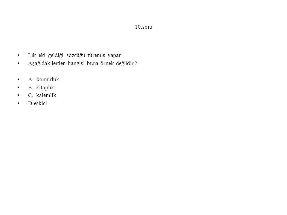 10.soru Lık eki geldiği sözcüğü türemiş yapar Aşağıdakilerden hangisi buna örnek değildir ? A. kömürlük B. kitaplık C. kalemlik D.eskici