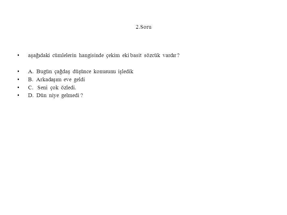 2.Soru aşağıdaki cümlelerin hangisinde çekim eki basit sözcük vardır ? A. Bugün çağdaş düşünce konusunu işledik B. Arkadaşım eve geldi C. Seni çok özl