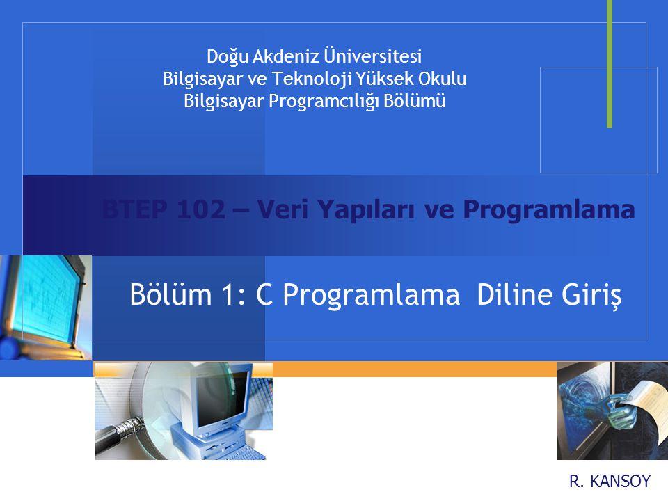 R. KANSOY Doğu Akdeniz Üniversitesi Bilgisayar ve Teknoloji Yüksek Okulu Bilgisayar Programcılığı Bölümü Bölüm 1: C Programlama Diline Giriş BTEP 102