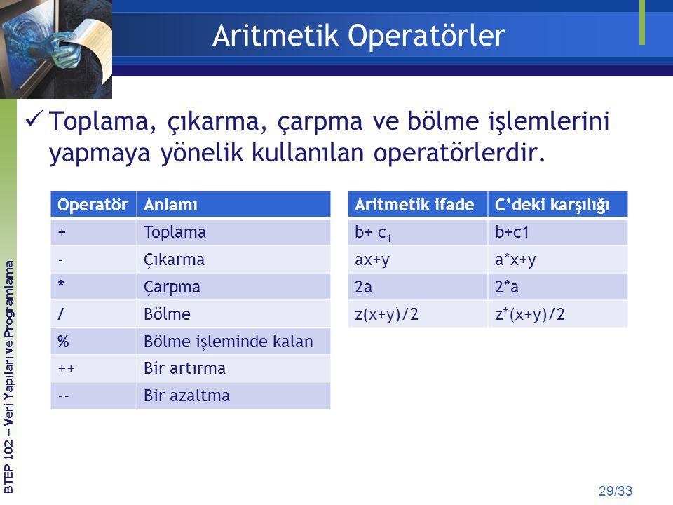 Aritmetik Operatörler 29/33 OperatörAnlamı +Toplama -Çıkarma *Çarpma /Bölme %Bölme işleminde kalan ++Bir artırma --Bir azaltma BTEP 102 – Veri Yapılar