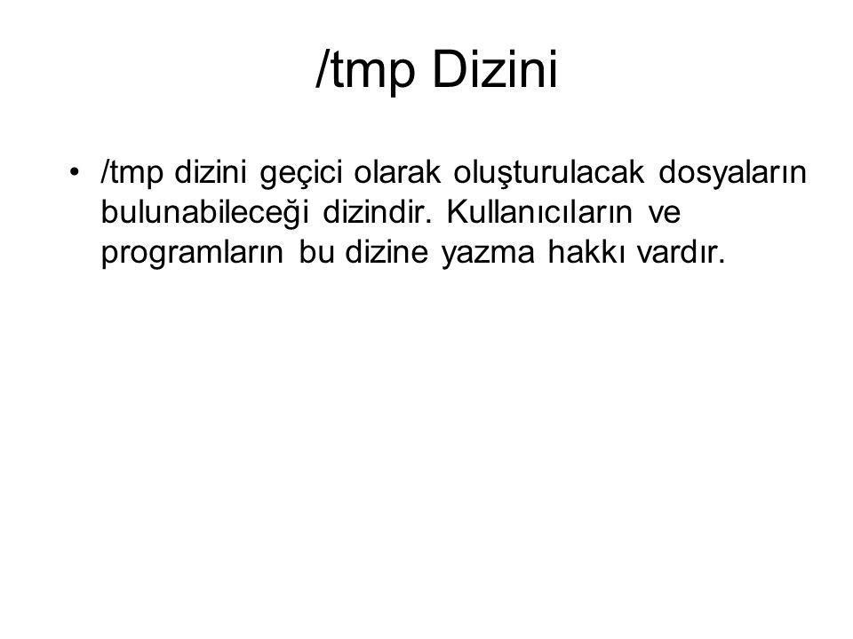 /tmp Dizini /tmp dizini geçici olarak oluşturulacak dosyaların bulunabileceği dizindir. Kullanıcıların ve programların bu dizine yazma hakkı vardır.