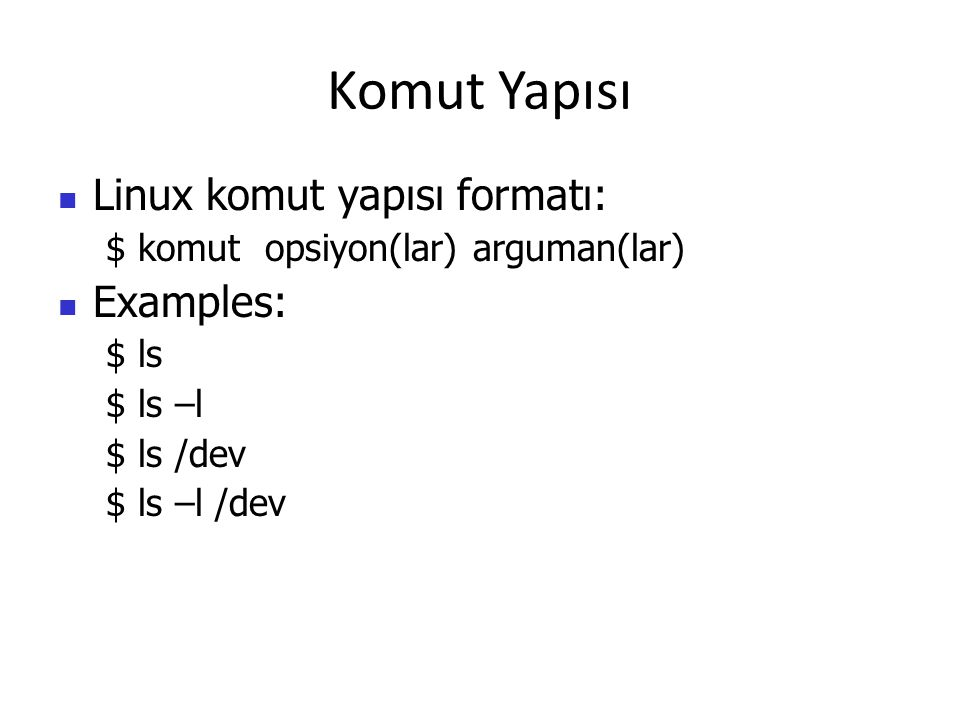 Komut Yapısı Linux komut yapısı formatı: $ komut opsiyon(lar) arguman(lar) Examples: $ ls $ ls –l $ ls /dev $ ls –l /dev