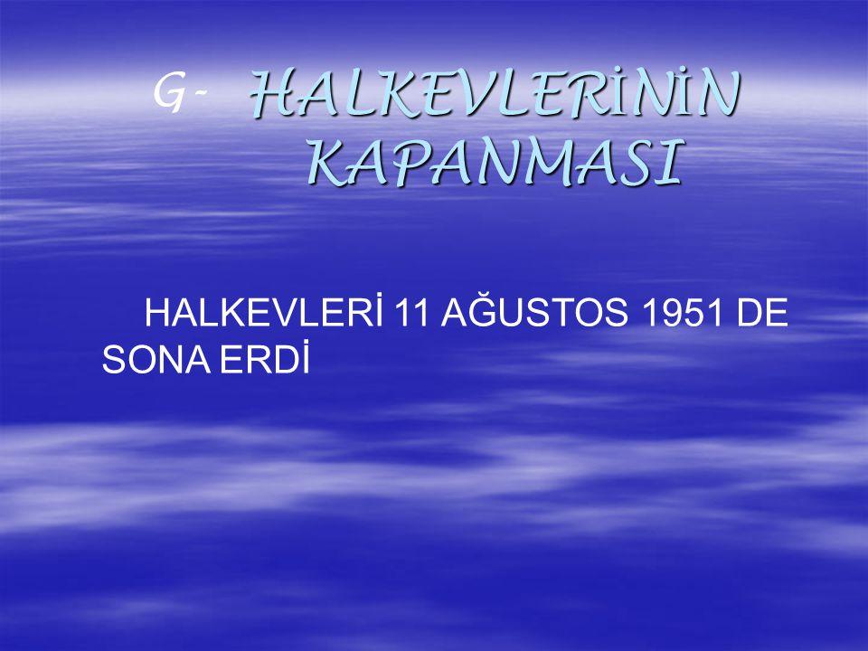 HALKEVLER İ N İ N KAPANMASI G- HALKEVLERİ 11 AĞUSTOS 1951 DE SONA ERDİ