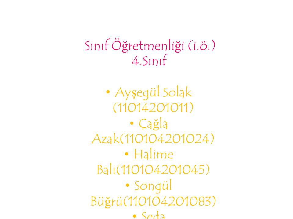 Sınıf Öğretmenliği (i.ö.) 4.Sınıf Ayşegül Solak (11014201011) Çağla Azak(110104201024) Halime Balı(110104201045) Songül Büğrü(110104201083) Seda Uzun(