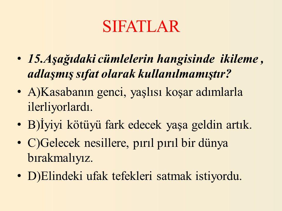 SIFATLAR 15.Aşağıdaki cümlelerin hangisinde ikileme, adlaşmış sıfat olarak kullanılmamıştır? A)Kasabanın genci, yaşlısı koşar adımlarla ilerliyorlardı