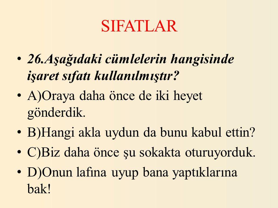 SIFATLAR 26.Aşağıdaki cümlelerin hangisinde işaret sıfatı kullanılmıştır? A)Oraya daha önce de iki heyet gönderdik. B)Hangi akla uydun da bunu kabul e