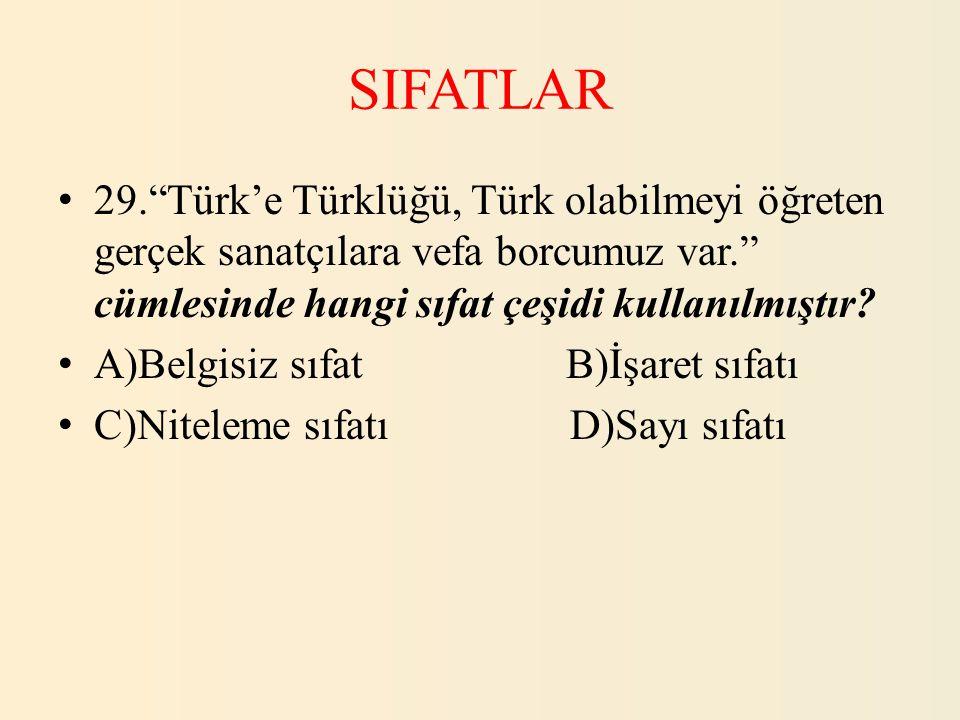 """SIFATLAR 29.""""Türk'e Türklüğü, Türk olabilmeyi öğreten gerçek sanatçılara vefa borcumuz var."""" cümlesinde hangi sıfat çeşidi kullanılmıştır? A)Belgisiz"""