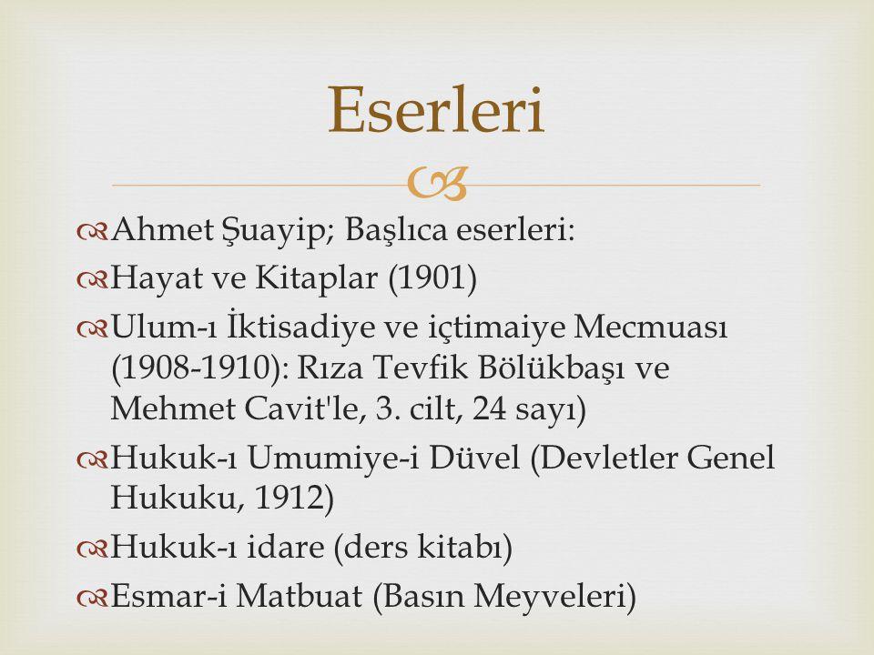   Ahmet Şuayip; Başlıca eserleri:  Hayat ve Kitaplar (1901)  Ulum-ı İktisadiye ve içtimaiye Mecmuası (1908-1910): Rıza Tevfik Bölükbaşı ve Mehmet Cavit le, 3.