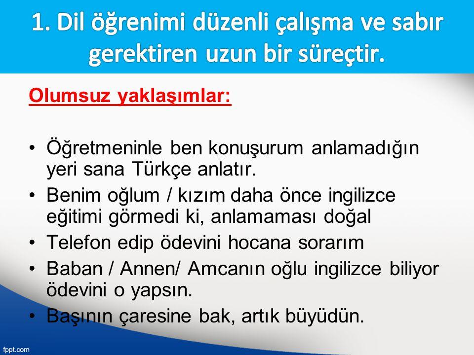 Olumsuz yaklaşımlar: Öğretmeninle ben konuşurum anlamadığın yeri sana Türkçe anlatır. Benim oğlum / kızım daha önce ingilizce eğitimi görmedi ki, anla