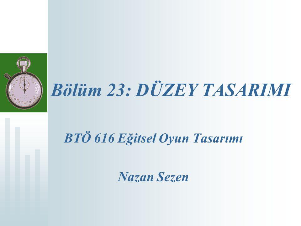 Bölüm 23: DÜZEY TASARIMI BTÖ 616 Eğitsel Oyun Tasarımı Nazan Sezen