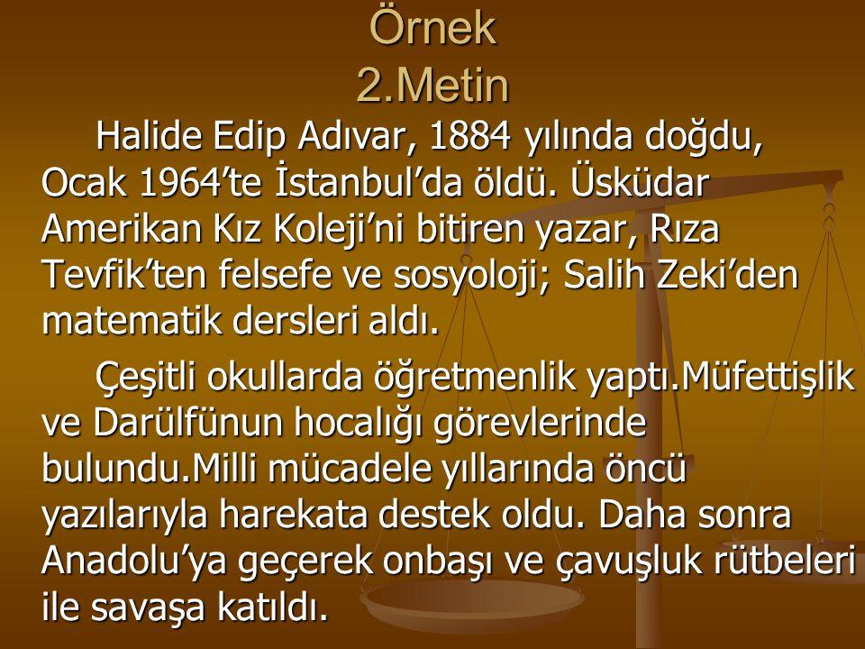 Örnek 2.Metin Halide Edip Adıvar, 1884 yılında doğdu, Ocak 1964'te İstanbul'da öldü. Üsküdar Amerikan Kız Koleji'ni bitiren yazar, Rıza Tevfik'ten fel