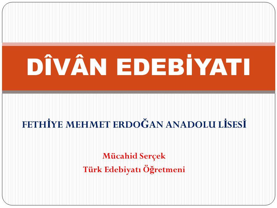 FETH İ YE MEHMET ERDO Ğ AN ANADOLU L İ SES İ Mücahid Serçek Türk Edebiyatı Ö ğ retmeni DÎVÂN EDEBİYATI