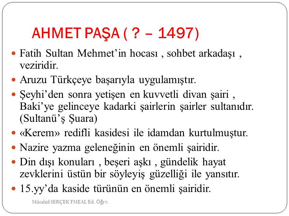 AHMET PAŞA ( ? – 1497) Fatih Sultan Mehmet'in hocası, sohbet arkadaşı, veziridir. Aruzu Türkçeye başarıyla uygulamıştır. Şeyhi'den sonra yetişen en ku