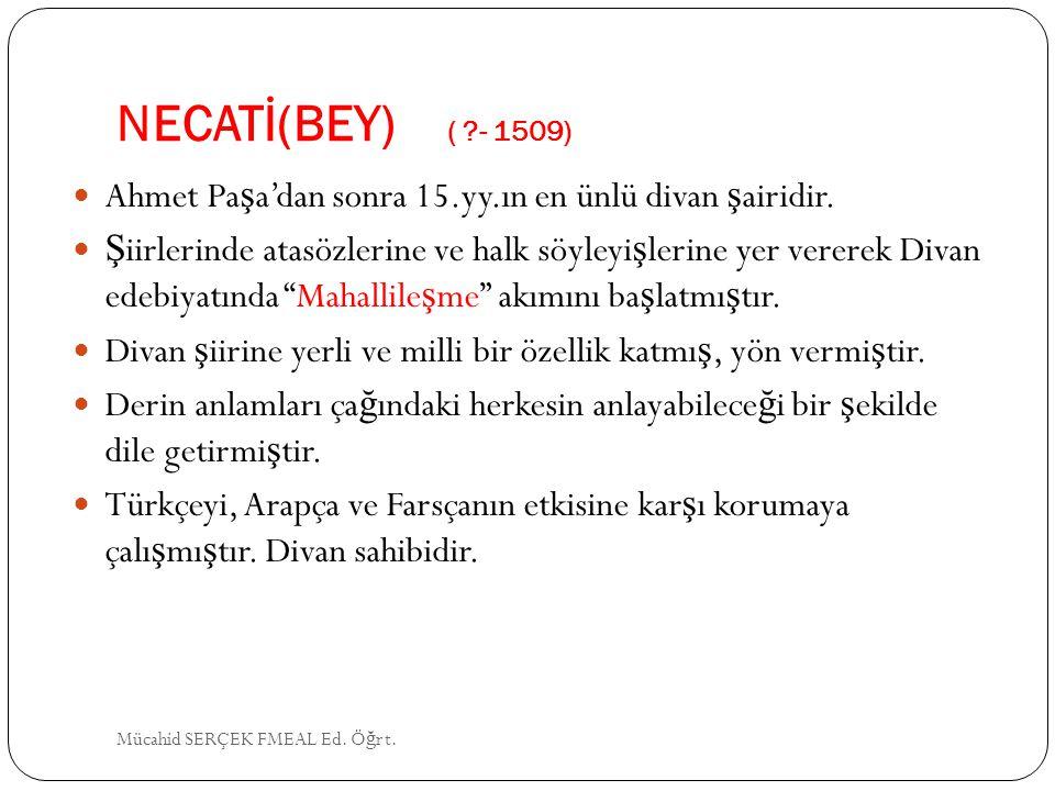 NECATİ(BEY) ( ?- 1509) Ahmet Pa ş a'dan sonra 15.yy.ın en ünlü divan ş airidir. Ş iirlerinde atasözlerine ve halk söyleyi ş lerine yer vererek Divan e