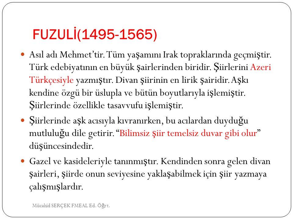 FUZULİ(1495-1565) Asıl adı Mehmet'tir. Tüm ya ş amını Irak topraklarında geçmi ş tir. Türk edebiyatının en büyük ş airlerinden biridir. Ş iirlerini Az