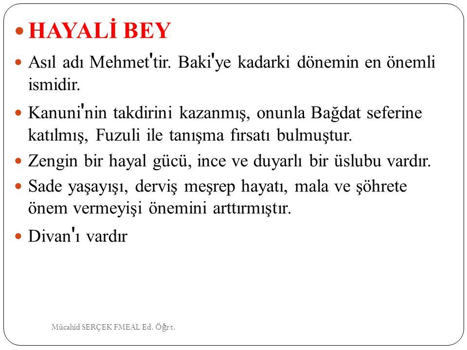 HAYALİ BEY Asıl adı Mehmet ' tir. Baki ' ye kadarki dönemin en önemli ismidir. Kanuni ' nin takdirini kazanmış, onunla Bağdat seferine katılmış, Fuzul