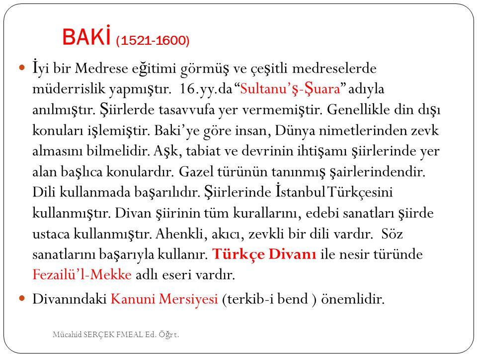 """BAKİ (1521-1600) İ yi bir Medrese e ğ itimi görmü ş ve çe ş itli medreselerde müderrislik yapmı ş tır. 16.yy.da """"Sultanu' ş - Ş uara"""" adıyla anılmı ş"""