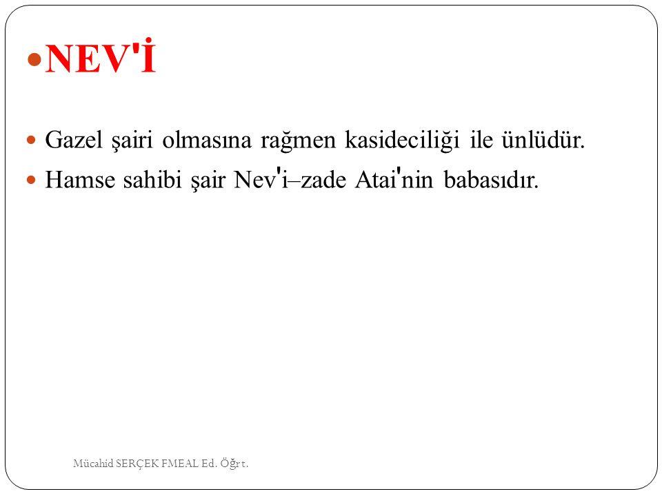 NEV ' İ Gazel şairi olmasına rağmen kasideciliği ile ünlüdür. Hamse sahibi şair Nev ' i–zade Atai ' nin babasıdır. Mücahid SERÇEK FMEAL Ed. Ö ğ rt.