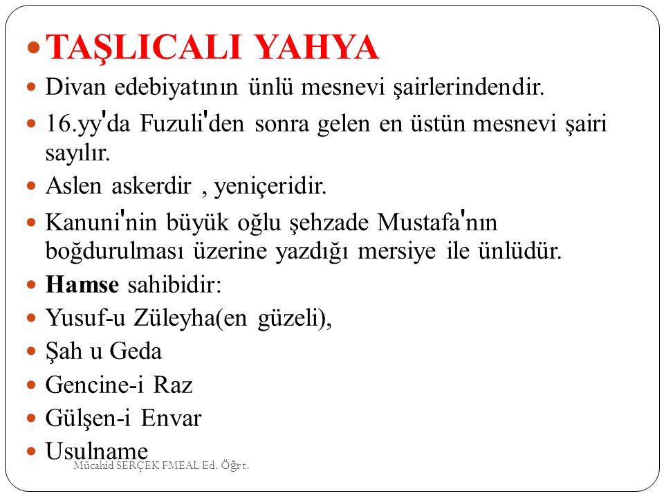 TAŞLICALI YAHYA Divan edebiyatının ünlü mesnevi şairlerindendir. 16.yy ' da Fuzuli ' den sonra gelen en üstün mesnevi şairi sayılır. Aslen askerdir, y