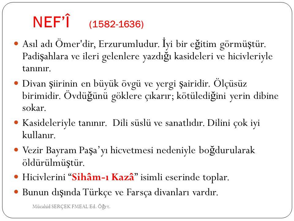NEF'Î (1582-1636) Asıl adı Ömer'dir, Erzurumludur. İ yi bir e ğ itim görmü ş tür. Padi ş ahlara ve ileri gelenlere yazdı ğ ı kasideleri ve hicivleriyl