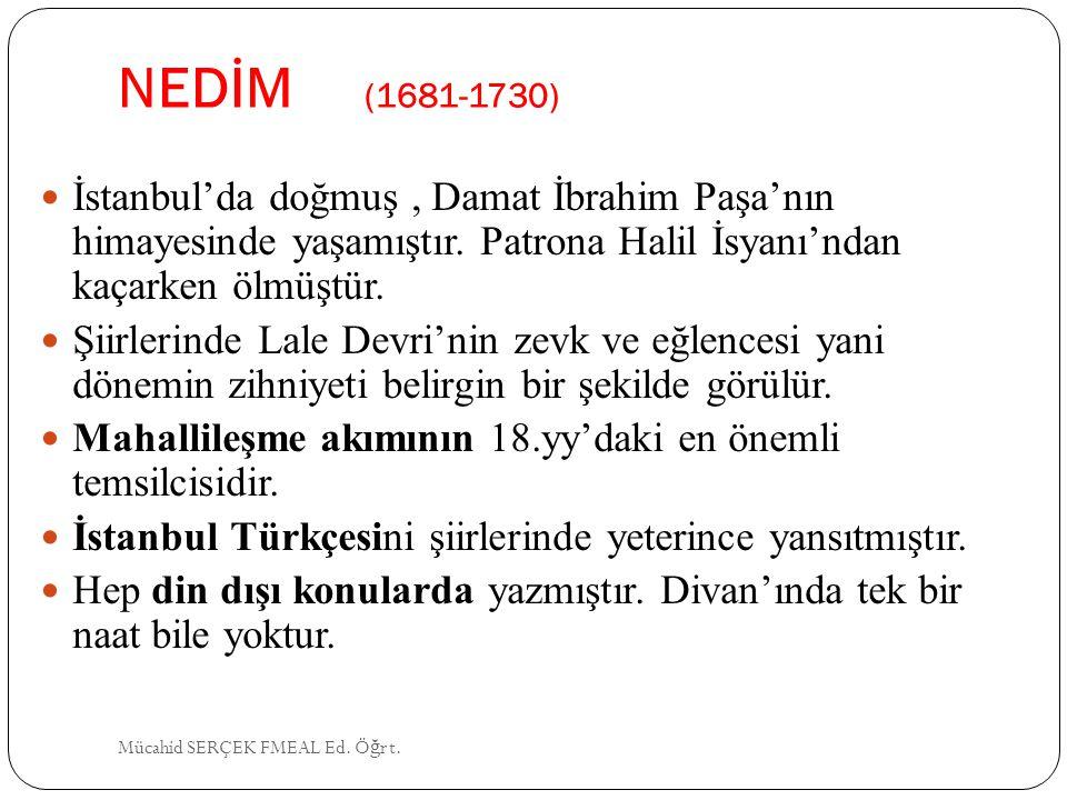 NEDİM (1681-1730) İstanbul'da doğmuş, Damat İbrahim Paşa'nın himayesinde yaşamıştır. Patrona Halil İsyanı'ndan kaçarken ölmüştür. Şiirlerinde Lale Dev