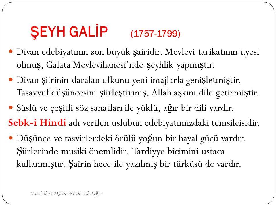 ŞEYH GALİP (1757-1799) Divan edebiyatının son büyük ş airidir. Mevlevi tarikatının üyesi olmu ş, Galata Mevlevihanesi'nde ş eyhlik yapmı ş tır. Divan