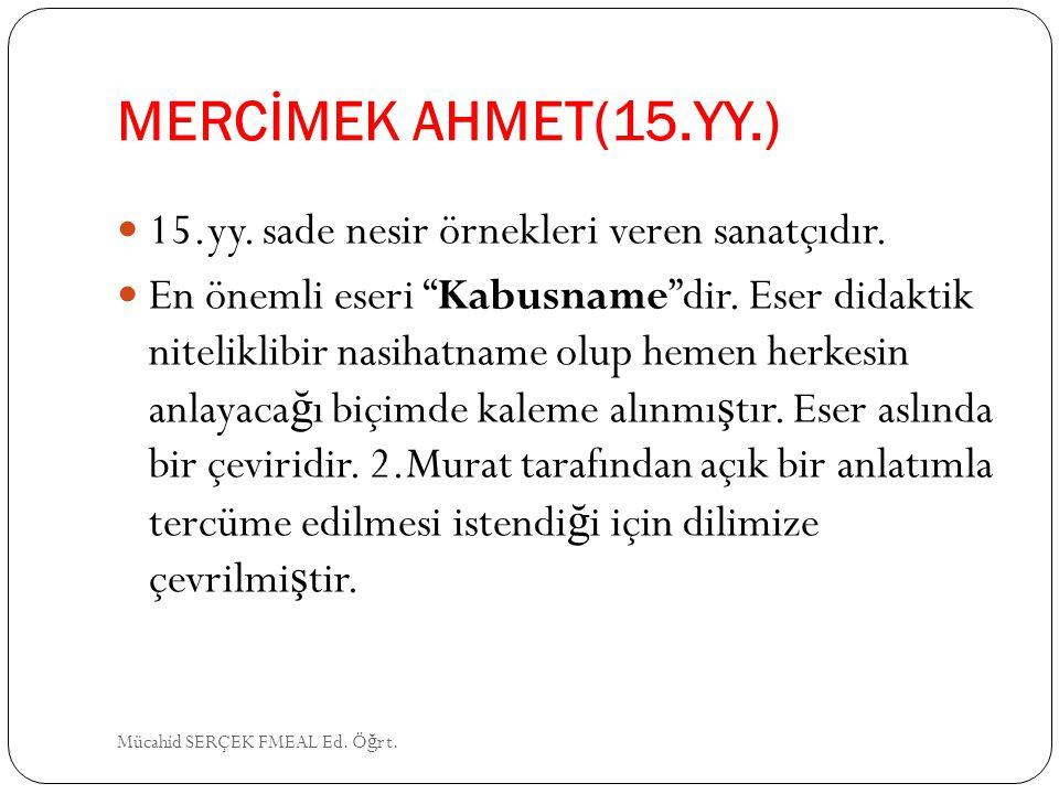 """MERCİMEK AHMET(15.YY.) 15.yy. sade nesir örnekleri veren sanatçıdır. En önemli eseri """"Kabusname""""dir. Eser didaktik niteliklibir nasihatname olup hemen"""