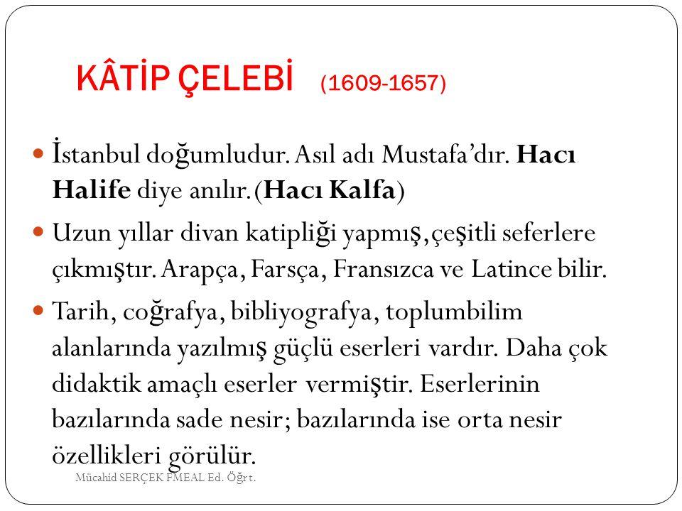 KÂTİP ÇELEBİ (1609-1657) İ stanbul do ğ umludur. Asıl adı Mustafa'dır. Hacı Halife diye anılır.(Hacı Kalfa) Uzun yıllar divan katipli ğ i yapmı ş,çe ş