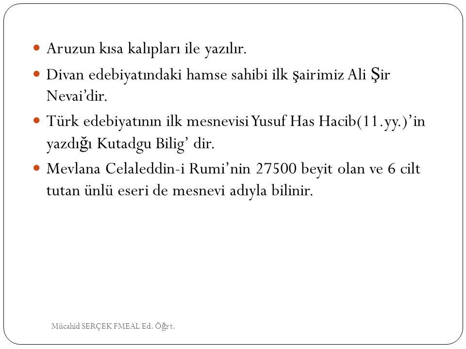Aruzun kısa kalıpları ile yazılır. Divan edebiyatındaki hamse sahibi ilk ş airimiz Ali Ş ir Nevai'dir. Türk edebiyatının ilk mesnevisi Yusuf Has Hacib