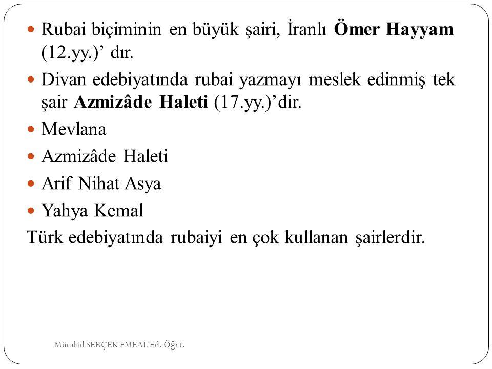 Rubai biçiminin en büyük şairi, İranlı Ömer Hayyam (12.yy.)' dır. Divan edebiyatında rubai yazmayı meslek edinmiş tek şair Azmizâde Haleti (17.yy.)'di