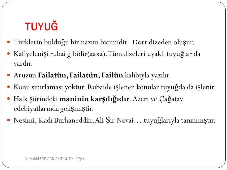 TUYUĞ Türklerin buldu ğ u bir nazım biçimidir. Dört dizeden olu ş ur. Kafiyeleni ş i rubai gibidir(aaxa).Tüm dizeleri uyaklı tuyu ğ lar da vardır. Aru