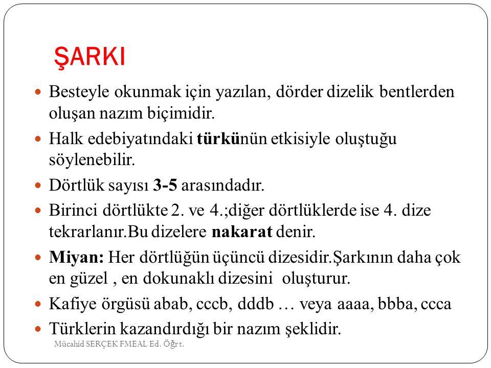 ŞARKI Besteyle okunmak için yazılan, dörder dizelik bentlerden oluşan nazım biçimidir. Halk edebiyatındaki türkünün etkisiyle oluştuğu söylenebilir. D
