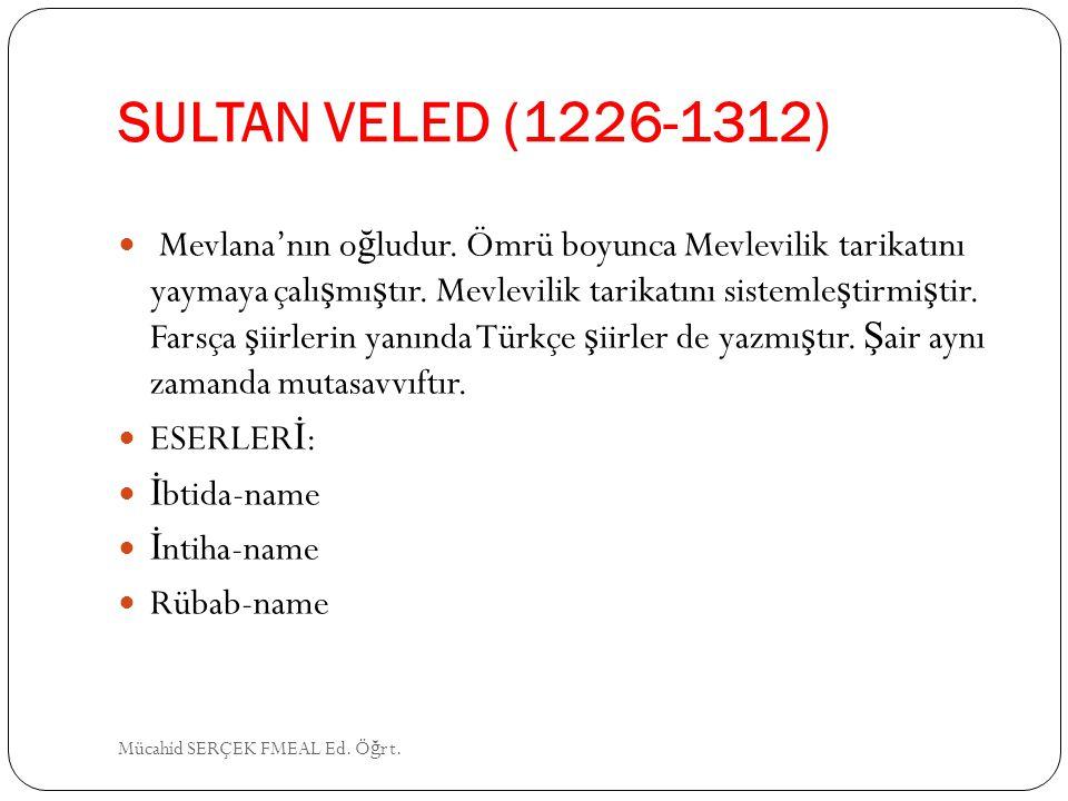 SULTAN VELED (1226-1312) Mevlana'nın o ğ ludur. Ömrü boyunca Mevlevilik tarikatını yaymaya çalı ş mı ş tır. Mevlevilik tarikatını sistemle ş tirmi ş t