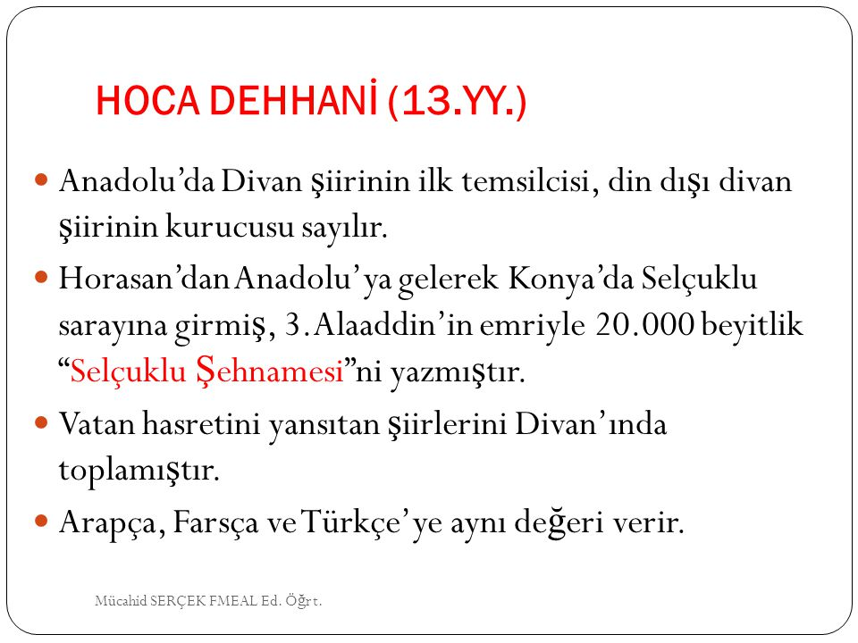 HOCA DEHHANİ (13.YY.) Anadolu'da Divan ş iirinin ilk temsilcisi, din dı ş ı divan ş iirinin kurucusu sayılır. Horasan'dan Anadolu'ya gelerek Konya'da