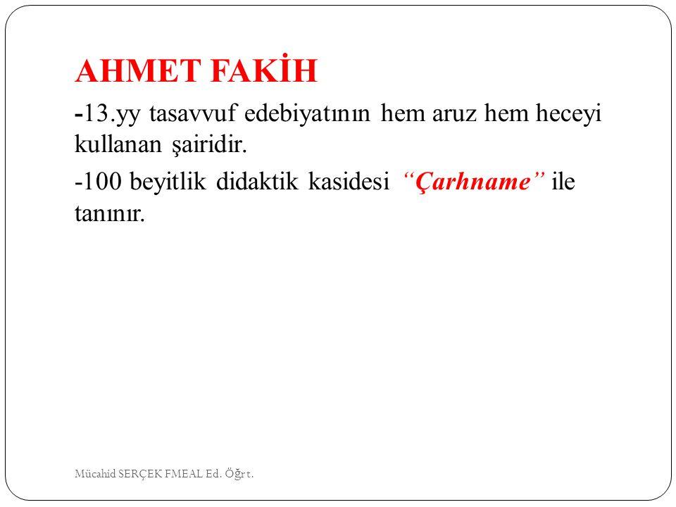 """AHMET FAKİH -13.yy tasavvuf edebiyatının hem aruz hem heceyi kullanan şairidir. -100 beyitlik didaktik kasidesi """"Çarhname"""" ile tanınır. Mücahid SERÇEK"""