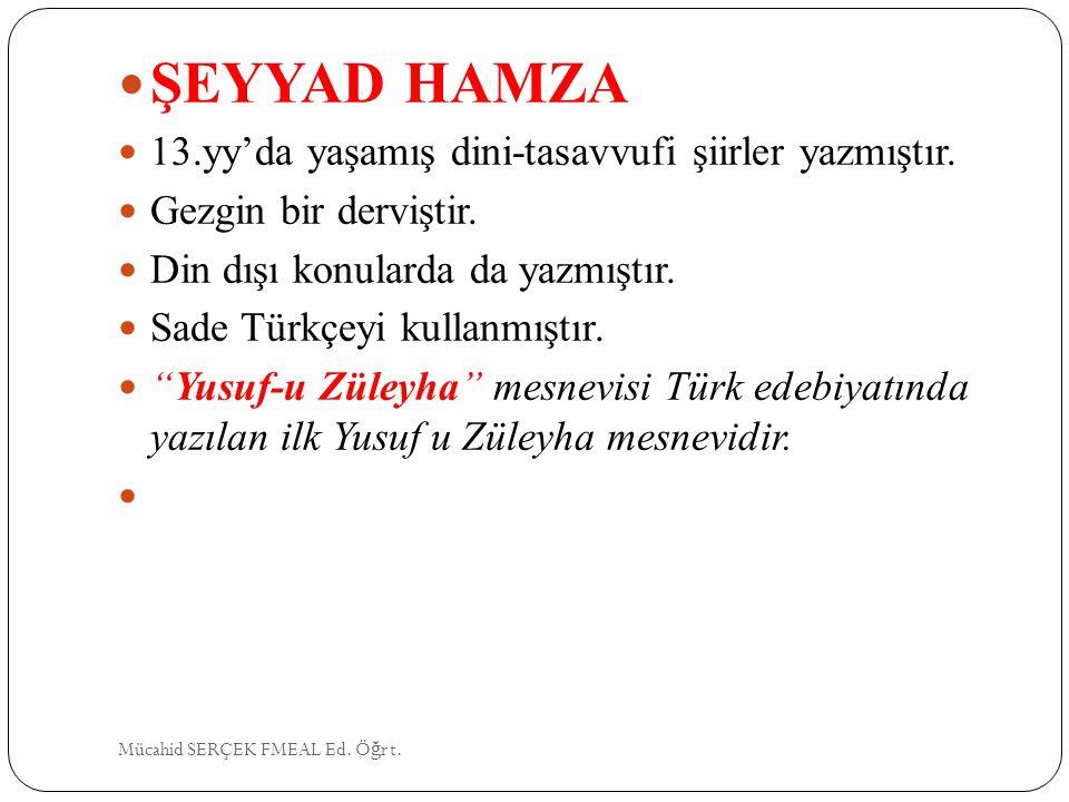 """ŞEYYAD HAMZA 13.yy'da yaşamış dini-tasavvufi şiirler yazmıştır. Gezgin bir derviştir. Din dışı konularda da yazmıştır. Sade Türkçeyi kullanmıştır. """"Yu"""