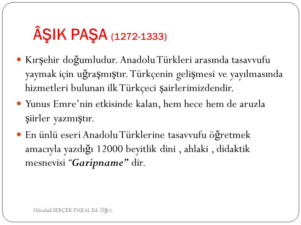 ÂŞIK PAŞA (1272-1333) Kır ş ehir do ğ umludur. Anadolu Türkleri arasında tasavvufu yaymak için u ğ ra ş mı ş tır. Türkçenin geli ş mesi ve yayılmasınd