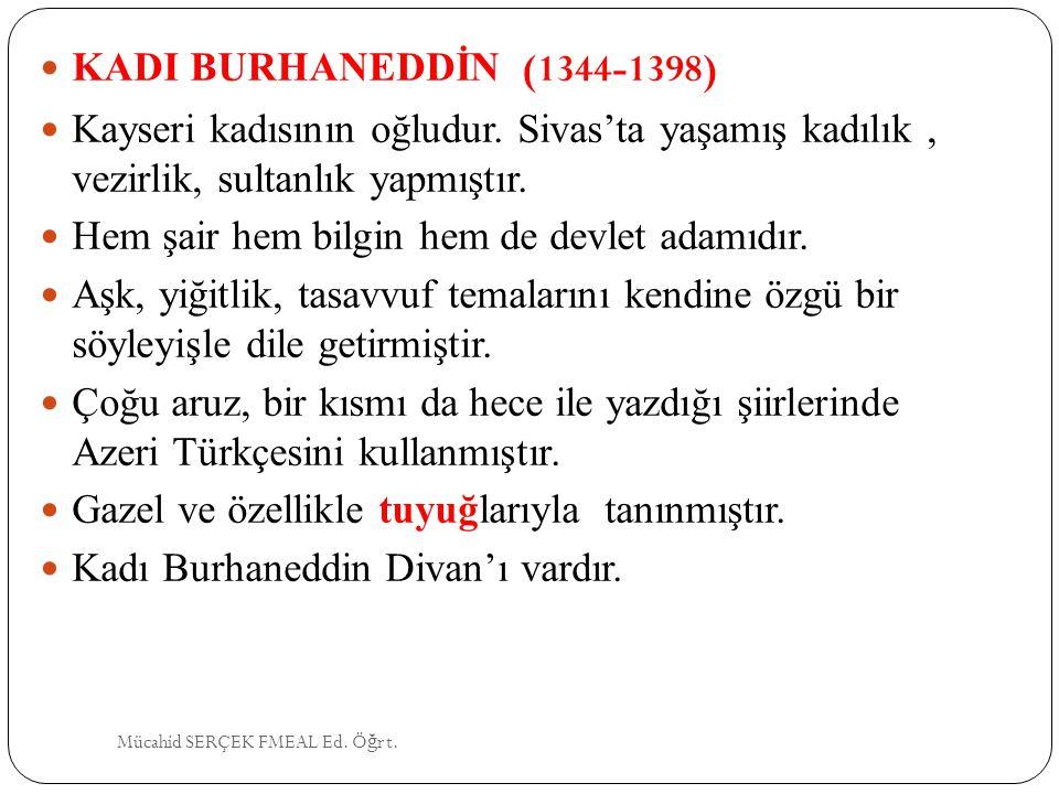 KADI BURHANEDDİN (1344-1398) Kayseri kadısının oğludur. Sivas'ta yaşamış kadılık, vezirlik, sultanlık yapmıştır. Hem şair hem bilgin hem de devlet ada
