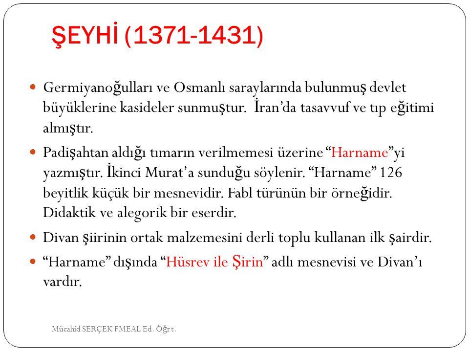 ŞEYHİ (1371-1431) Germiyano ğ ulları ve Osmanlı saraylarında bulunmu ş devlet büyüklerine kasideler sunmu ş tur. İ ran'da tasavvuf ve tıp e ğ itimi al