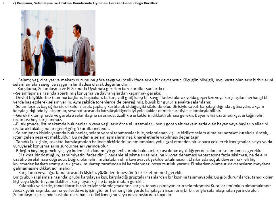 c) Karşılama, Selamlaşma ve El Sıkma Konularında Uyulması Gereken Genel Görgü Kuralları: Selam; yaş, cinsiyet ve makam durumuna göre saygı ve incelik