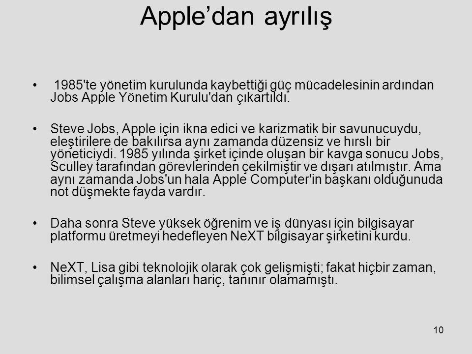 10 Apple'dan ayrılış 1985 te yönetim kurulunda kaybettiği güç mücadelesinin ardından Jobs Apple Yönetim Kurulu dan çıkartıldı.