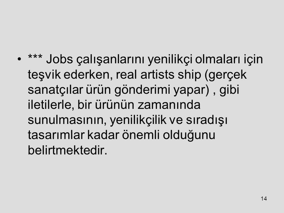14 *** Jobs çalışanlarını yenilikçi olmaları için teşvik ederken, real artists ship (gerçek sanatçılar ürün gönderimi yapar), gibi iletilerle, bir ürünün zamanında sunulmasının, yenilikçilik ve sıradışı tasarımlar kadar önemli olduğunu belirtmektedir.