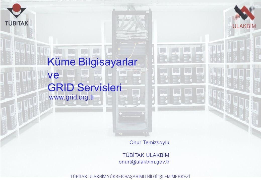www.grid.org.tr TÜBİTAK ULAKBİM YÜKSEK BAŞARIMLI BİLGİ İŞLEM MERKEZİ Küme Bilgisayarlar ve GRID Servisleri Onur Temizsoylu TÜBİTAK ULAKBİM onurt@ulakb