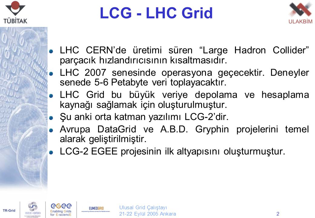Ulusal Grid Çalıştayı 21-22 Eylül 2005 Ankara3 EGEE Uygulamalar Akademik Ağlar Grid Altyapısı EGEE ( Enabling Grids for e-Science in Europe ) bilimsel araştırmaların desteklenmesi için kurulmuş benzeri görülmemiş bir grid altyapısıdır: Ulusal, bölgesel ve tematik grid çabalarını birleştirir.