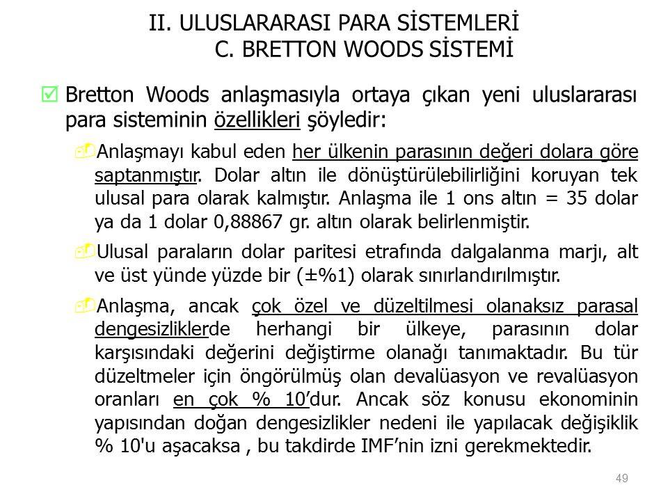II. ULUSLARARASI PARA SİSTEMLERİ C. BRETTON WOODS SİSTEMİ  Bretton Woods anlaşmasıyla ortaya çıkan yeni uluslararası para sisteminin özellikleri şöyl